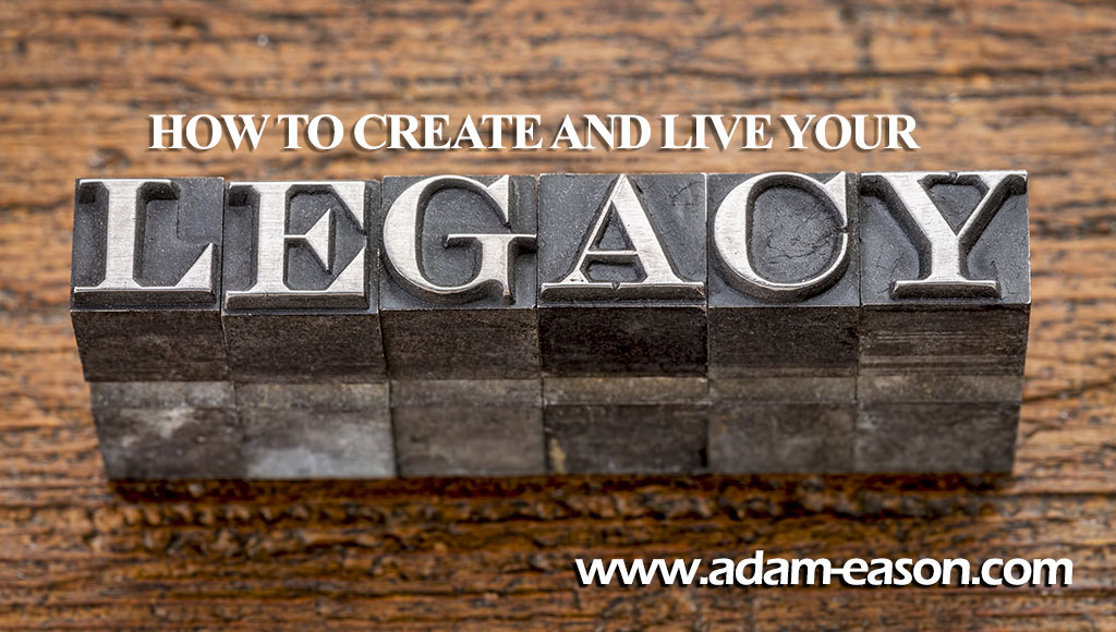 How to Create and Live your Legacy