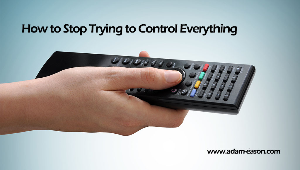 How to Stop Trying to Control Everything