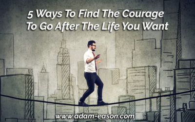 5 Ways To Find The Courage To Go After The Life You Want