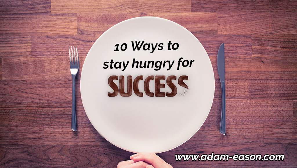10 Ways To Stay Hungry for Success