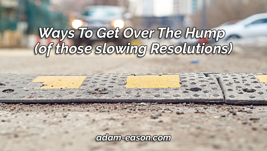 Ways To Get Over The Hump (of those slowing Resolutions)