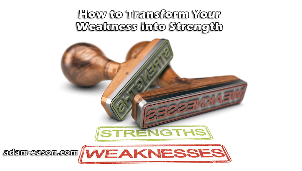 How to Transform Your Weakness into Strength