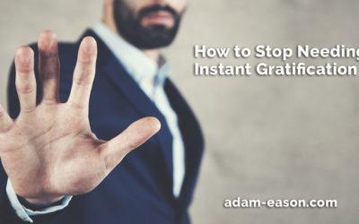 How to Stop Needing Instant Gratification