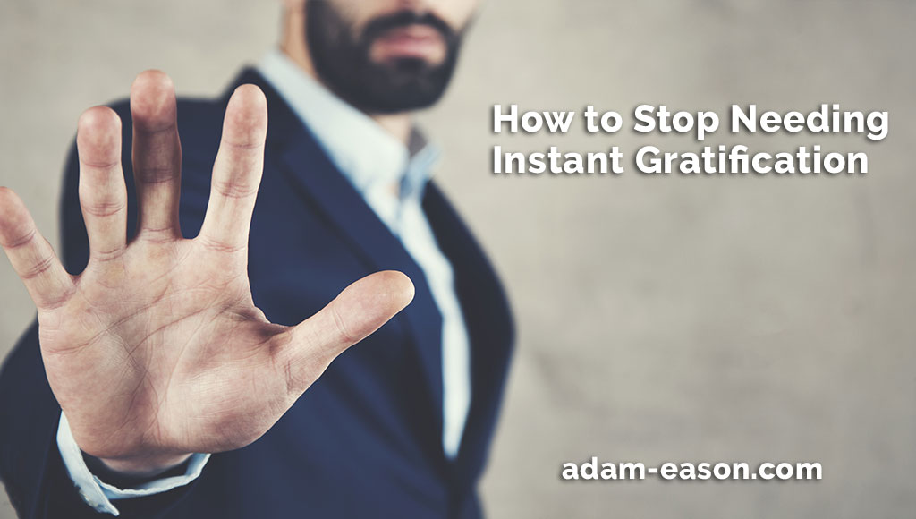 How to Stop Needing Instant Gratification