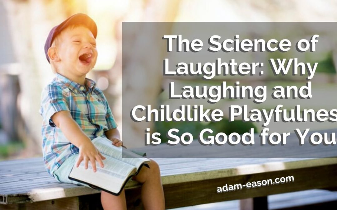 The Science of Laughter: Why Laughing and Childlike Playfulness is So Good for You