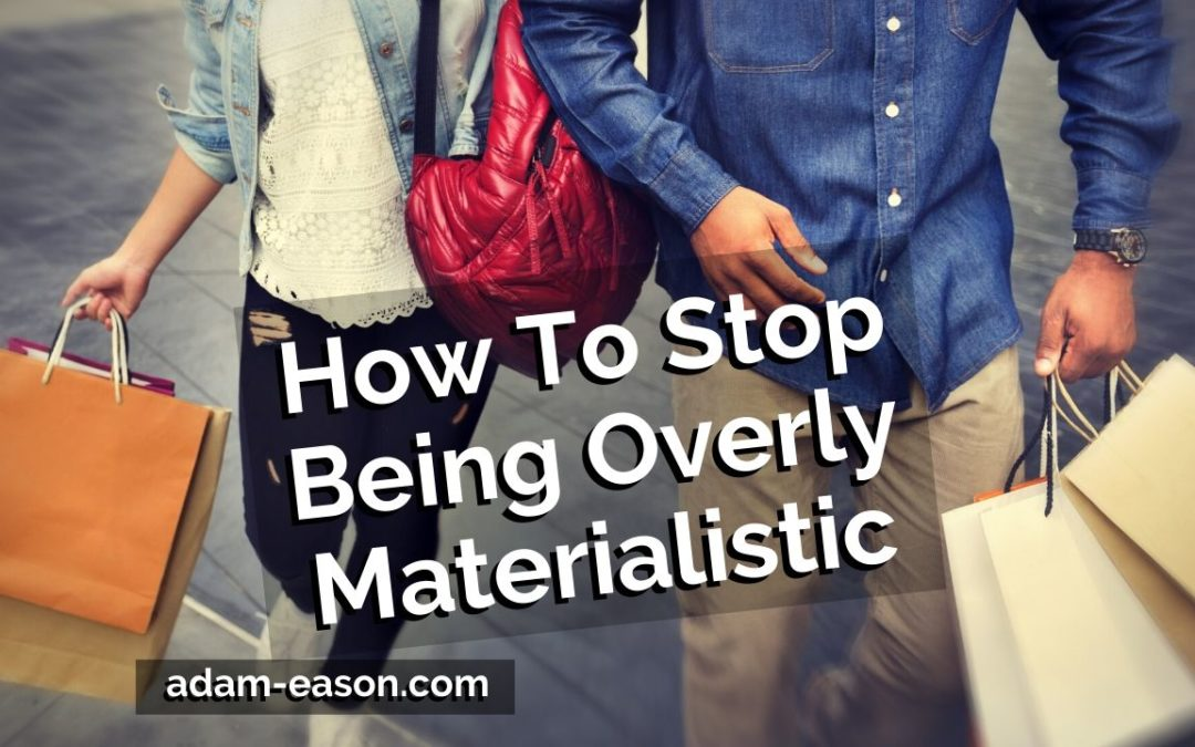 How To Stop Being Overly Materialistic