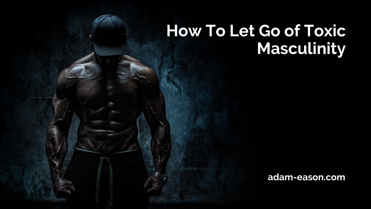 How to let go of Toxic Masculinity