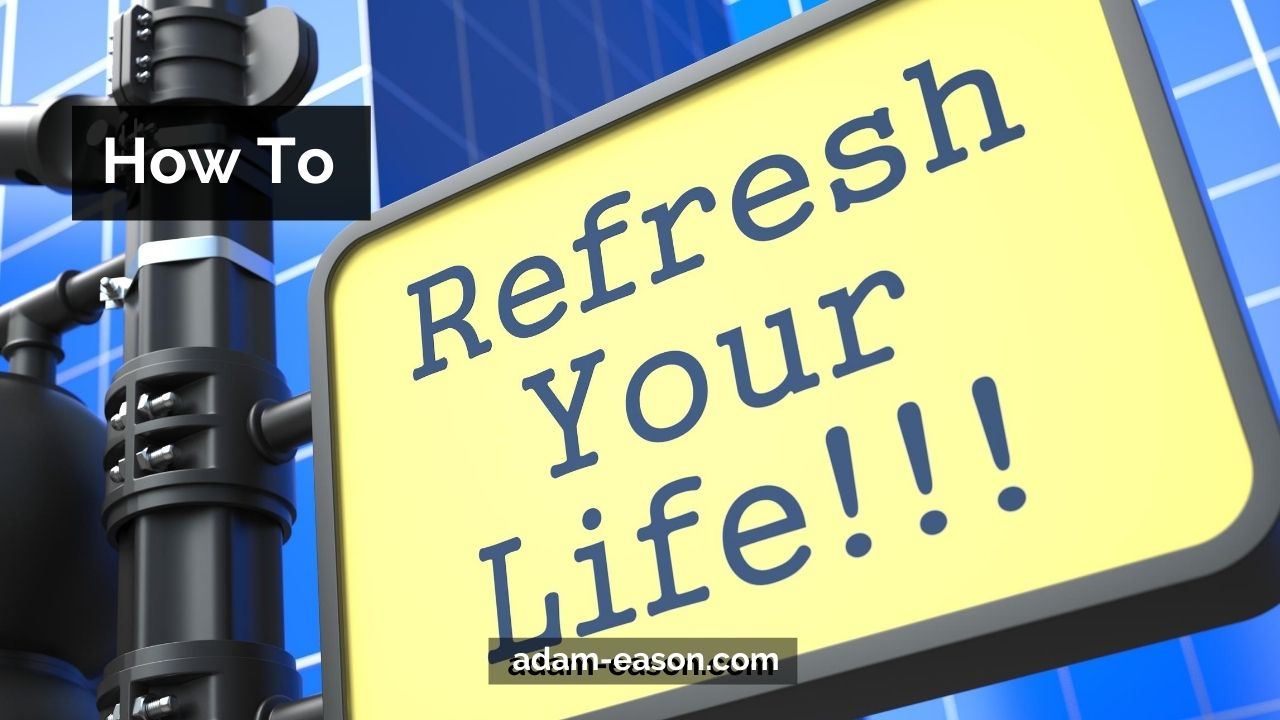 How to Refresh Your Life