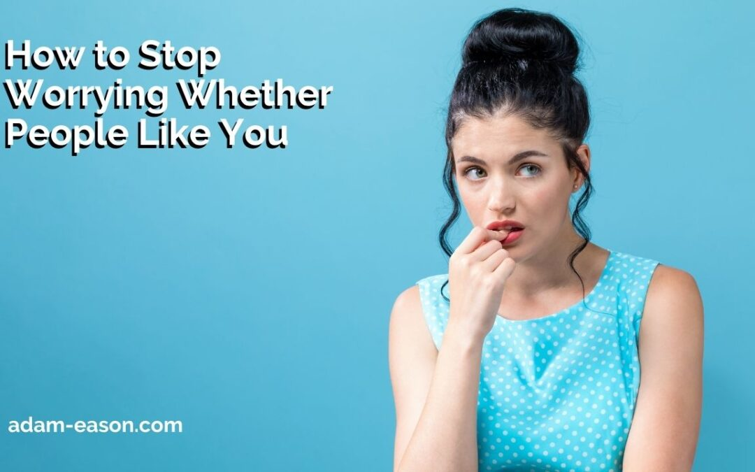 How to Stop Worrying Whether People Like You