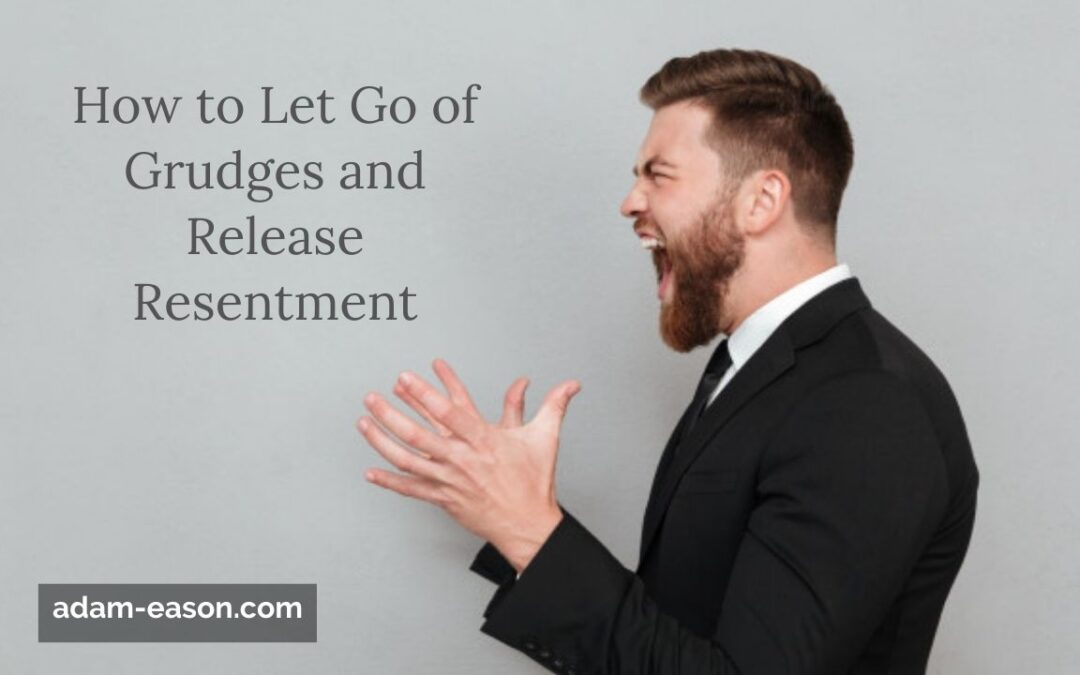 How to Let Go of Grudges and Release Resentment