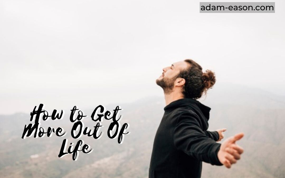 How to Get More Out Of Life