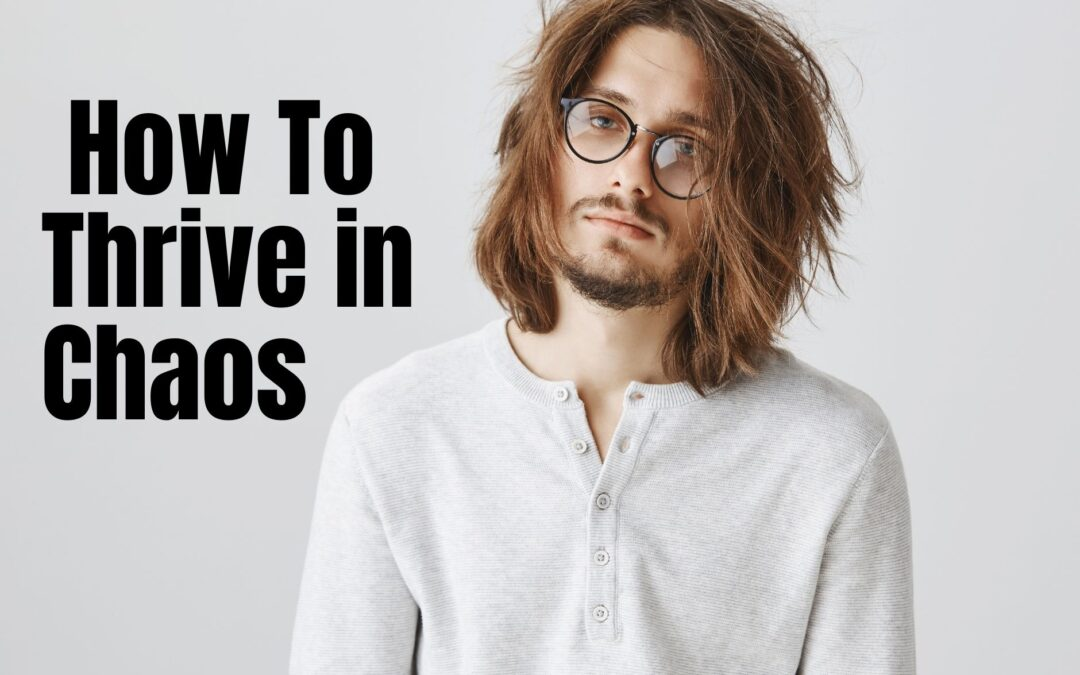 How to Thrive in Chaos