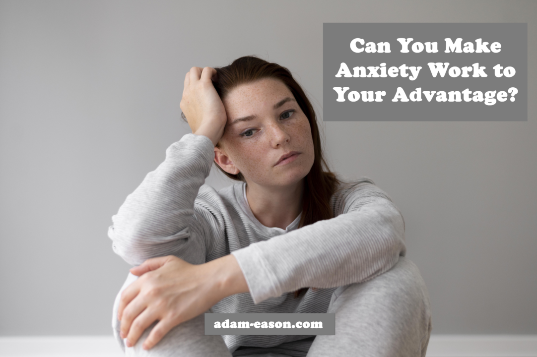 Can You Make Anxiety Work to Your Advantage?